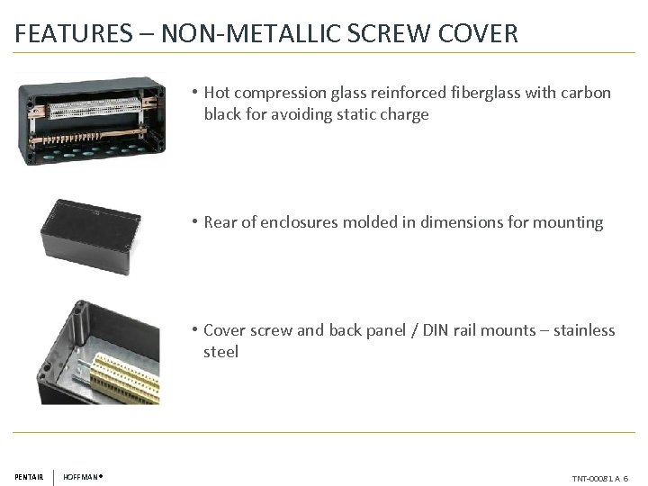 FEATURES – NON-METALLIC SCREW COVER • Hot compression glass reinforced fiberglass with carbon black