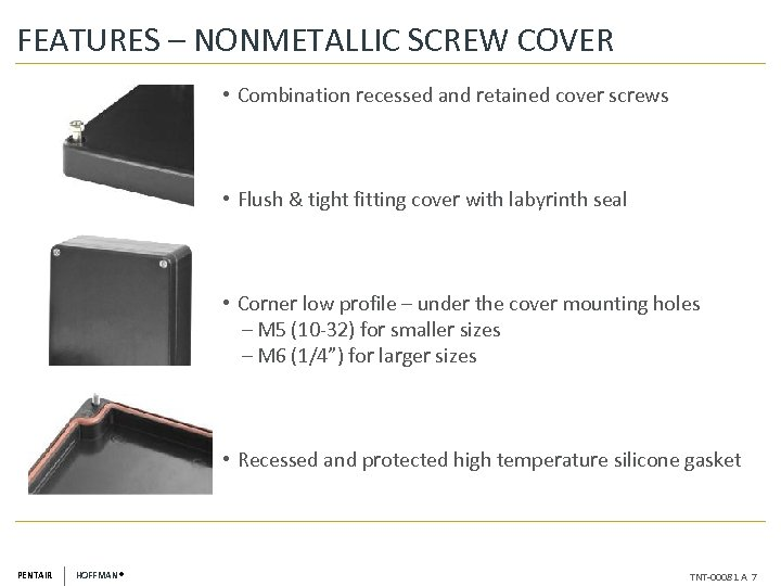 FEATURES – NONMETALLIC SCREW COVER • Combination recessed and retained cover screws • Flush