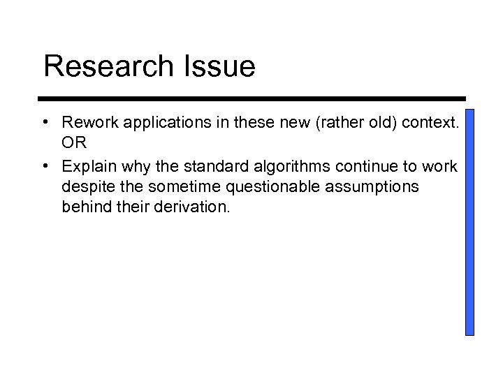 Research Issue • Rework applications in these new (rather old) context. OR • Explain