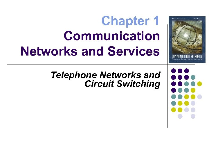 Chapter 1 Communication Networks and Services Telephone Networks and Circuit Switching