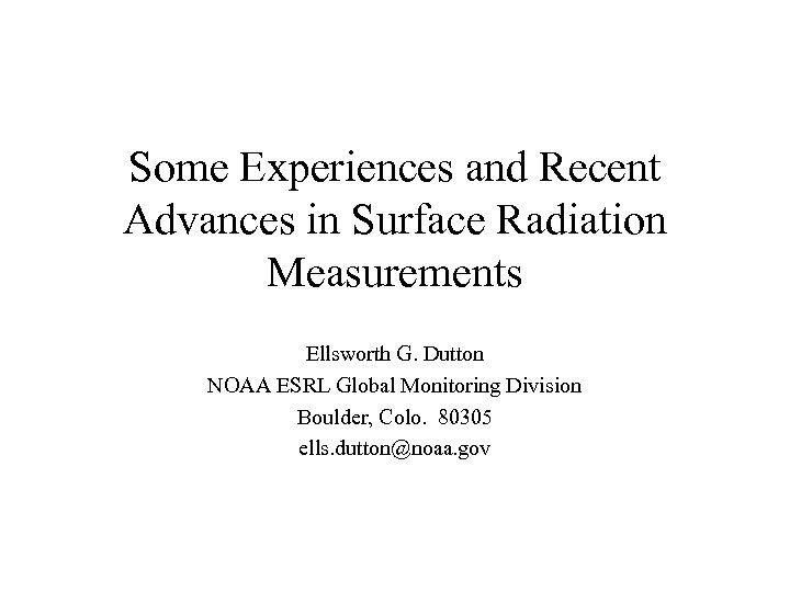 Some Experiences and Recent Advances in Surface Radiation Measurements Ellsworth G. Dutton NOAA ESRL
