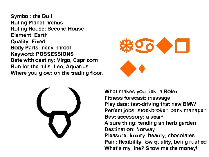 Symbol: the Bull Ruling Planet: Venus Ruling House: Second House Element: Earth Quality: Fixed