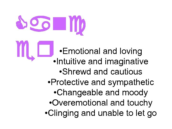 Canc • Emotional er • Intuitive andand loving imaginative • Shrewd and cautious •