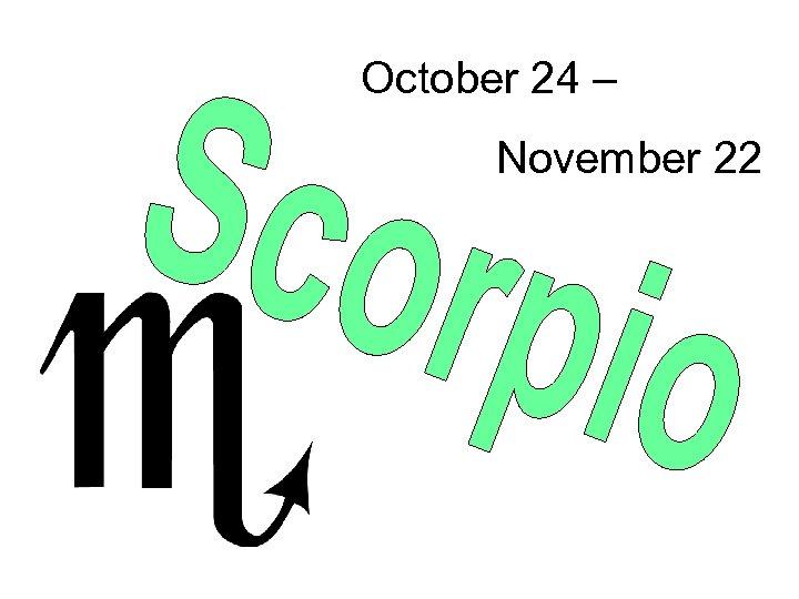 October 24 – November 22
