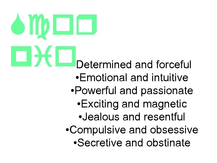 Scor pio • Determined and forceful • Emotional and intuitive • Powerful and passionate