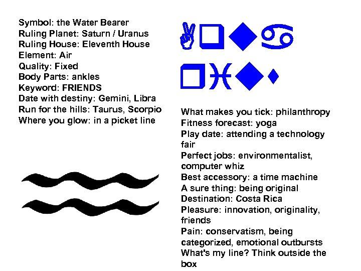 Symbol: the Water Bearer Ruling Planet: Saturn / Uranus Ruling House: Eleventh House Element: