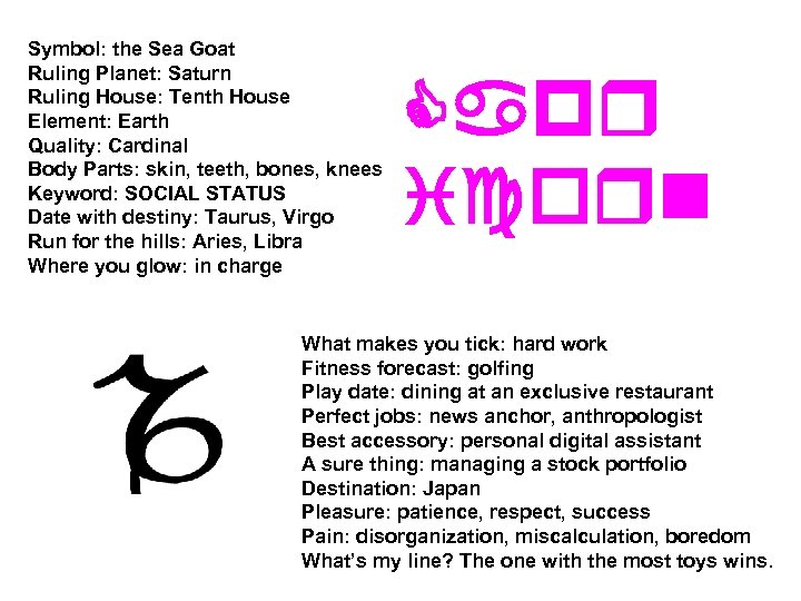 Symbol: the Sea Goat Ruling Planet: Saturn Ruling House: Tenth House Element: Earth Quality: