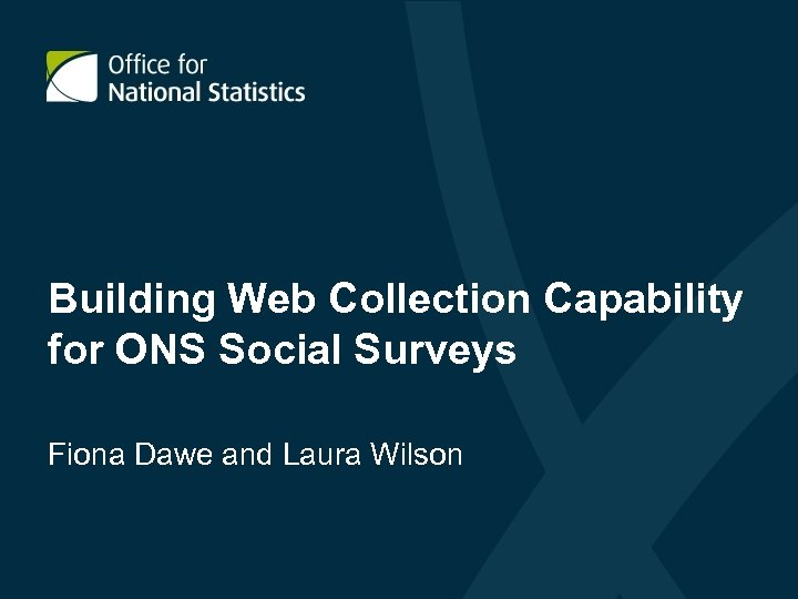 Building Web Collection Capability for ONS Social Surveys Fiona Dawe and Laura Wilson