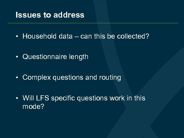 Issues to address • Household data – can this be collected? • Questionnaire length