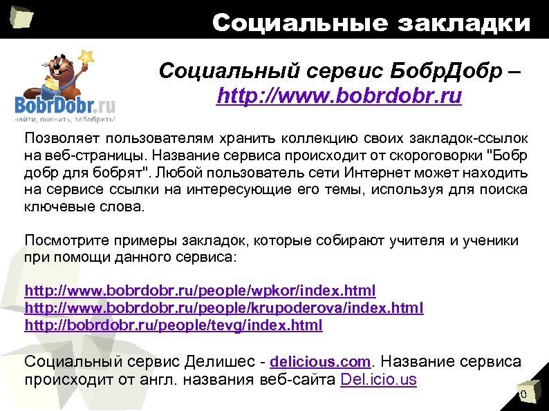 Социальные закладки Социальный сервис Бобр. Добр – http: //www. bobrdobr. ru Позволяет пользователям хранить