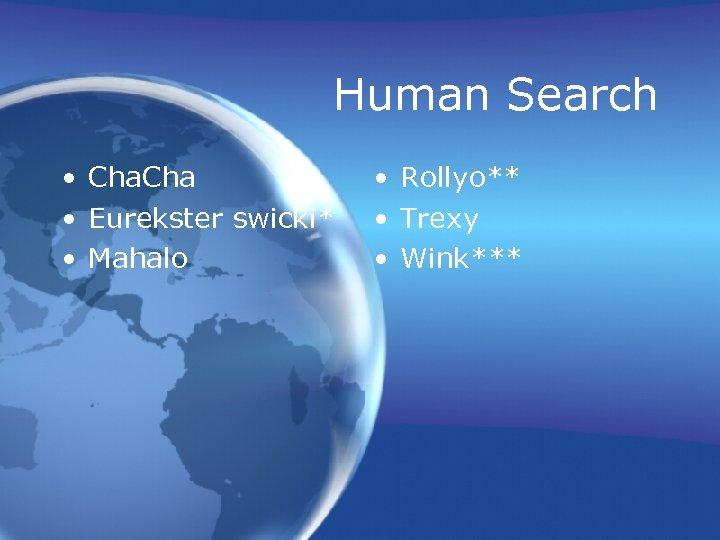 Human Search • Cha • Eurekster swicki* • Mahalo • Rollyo** • Trexy •
