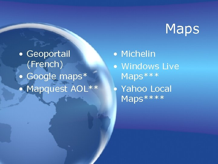 Maps • Geoportail (French) • Google maps* • Mapquest AOL** • Michelin • Windows