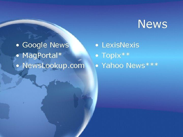 News • Google News • Mag. Portal* • News. Lookup. com • Lexis. Nexis