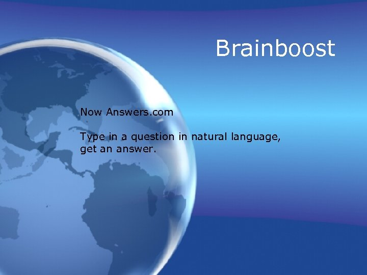 Brainboost Now Answers. com Type in a question in natural language, get an answer.