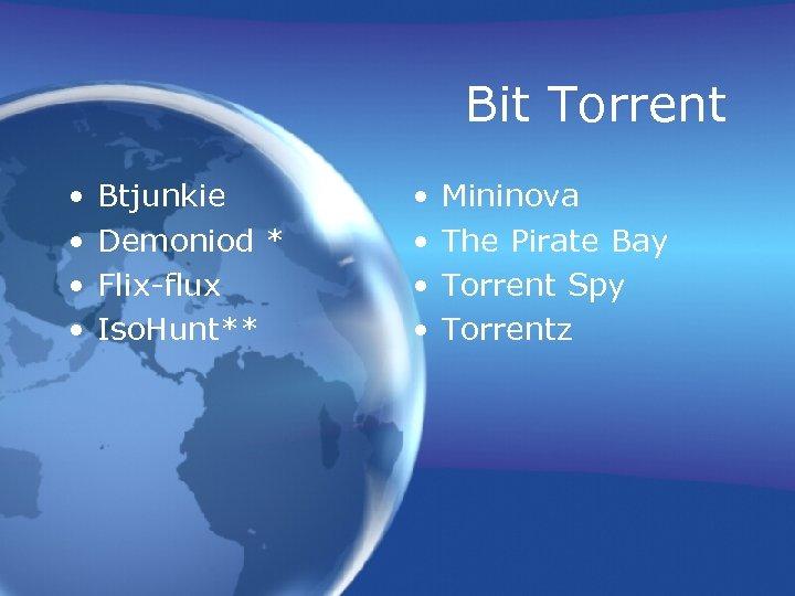 Bit Torrent • • Btjunkie Demoniod * Flix-flux Iso. Hunt** • • Mininova The