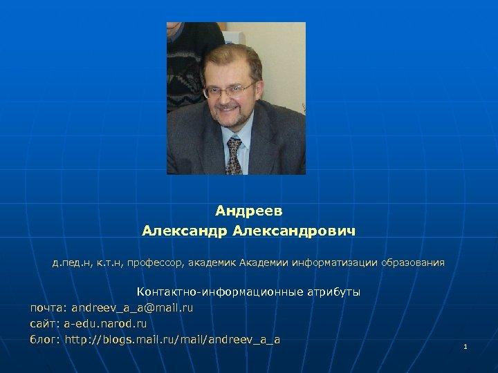 Андреев Александрович д. пед. н, к. т. н, профессор, академик Академии информатизации образования Контактно-информационные