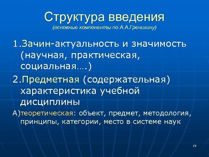 Структура введения (основные компоненты по А. А. Гречихину) 1. Зачин-актуальность и значимость (научная, практическая,