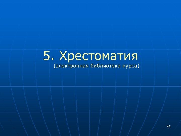 5. Хрестоматия (электронная библиотека курса) 42