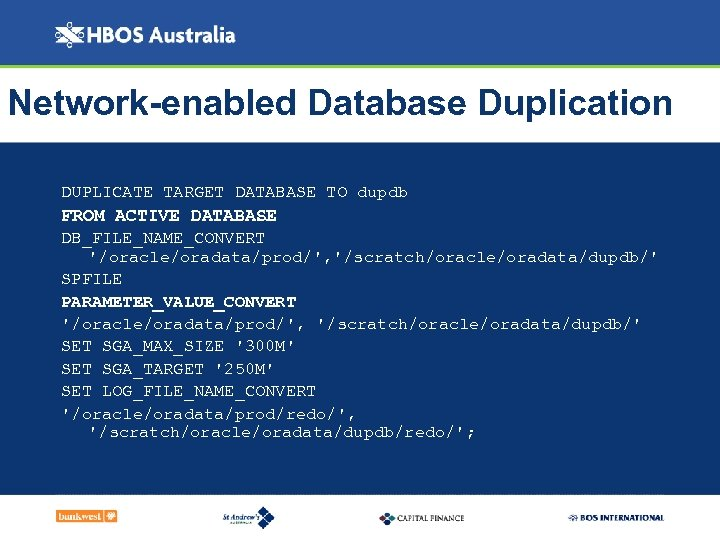 Network-enabled Database Duplication DUPLICATE TARGET DATABASE TO dupdb FROM ACTIVE DATABASE DB_FILE_NAME_CONVERT '/oracle/oradata/prod/', '/scratch/oracle/oradata/dupdb/'