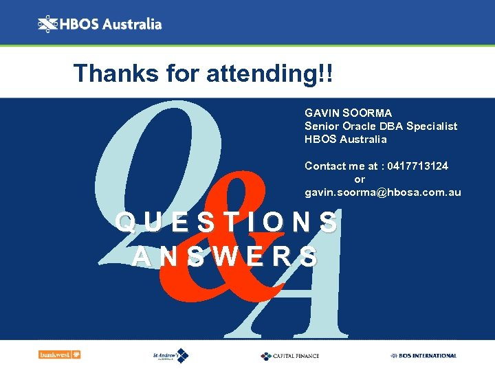 Thanks for attending!! Q & A GAVIN SOORMA Senior Oracle DBA Specialist HBOS Australia