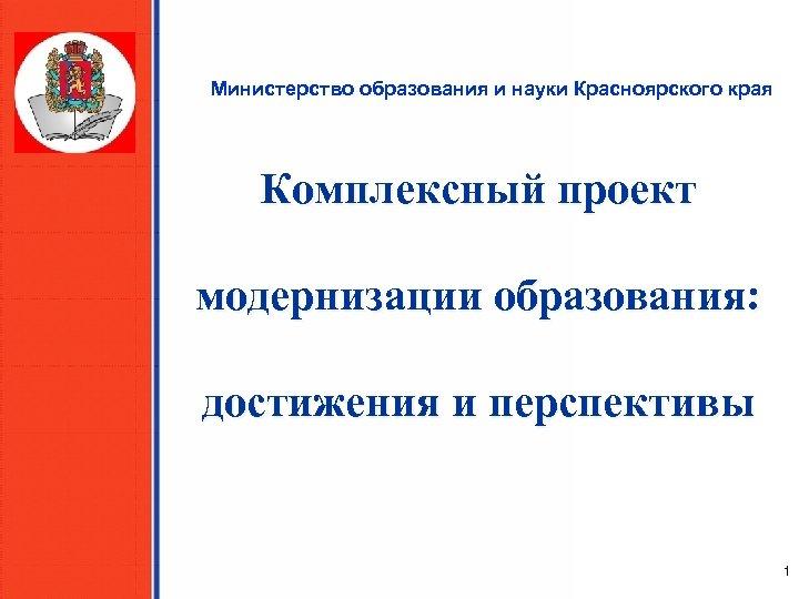 Министерство образования и науки Красноярского края Комплексный проект модернизации образования: достижения и перспективы 1