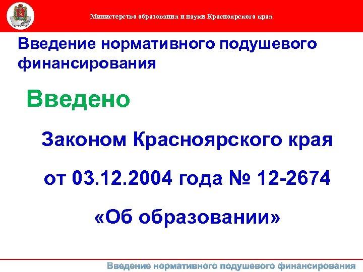 Министерство образования и науки Красноярского края Введение нормативного подушевого финансирования Введено Законом Красноярского края