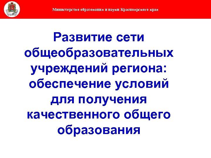 Министерство образования и науки Красноярского края Развитие сети общеобразовательных учреждений региона: обеспечение условий для