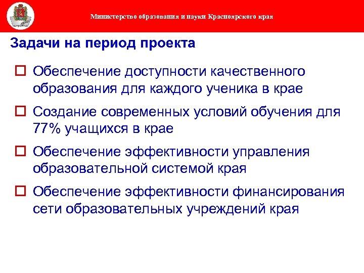 Министерство образования и науки Красноярского края Задачи на период проекта o Обеспечение доступности качественного
