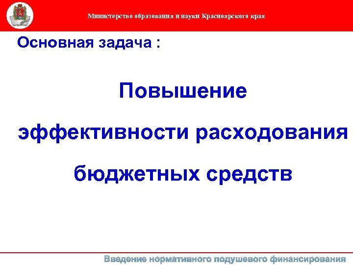 Министерство образования и науки Красноярского края Основная задача : Повышение эффективности расходования бюджетных средств