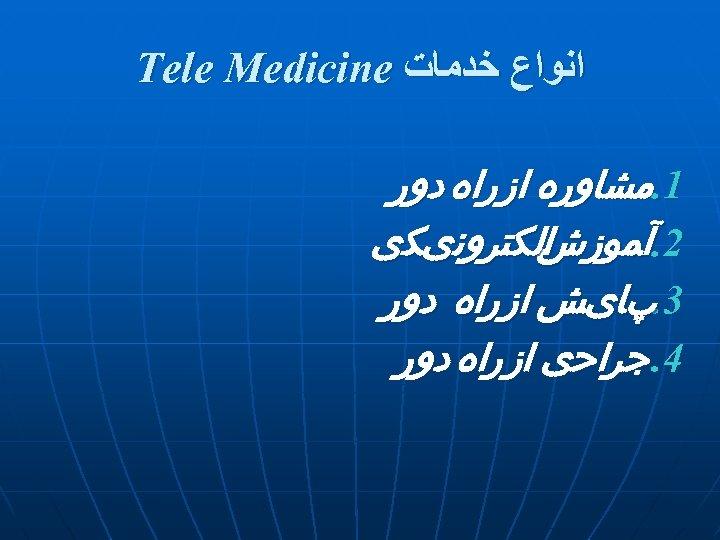 ﺍﻧﻮﺍﻉ ﺧﺪﻣﺎﺕ Tele Medicine 1. ﻣﺸﺎﻭﺭﻩ ﺍﺯ ﺭﺍﻩ ﺩﻭﺭ ﺍﻟﻜﺘﺮﻭﻧیﻜی 2. آﻤﻮﺯﺵ 3.