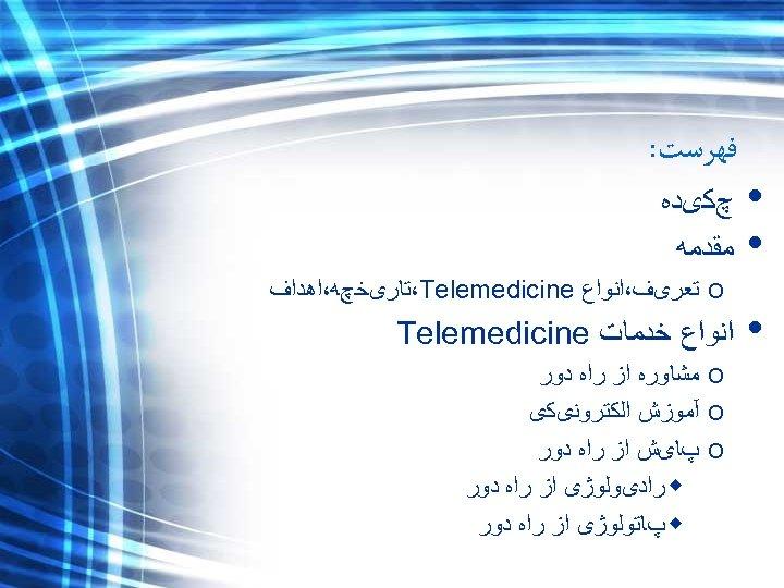 • • • ﻓﻬﺮﺳﺖ: چﻜیﺪﻩ ﻣﻘﺪﻣﻪ o ﺗﻌﺮیﻒ،ﺍﻧﻮﺍﻉ ،Telemedicine ﺘﺎﺭیﺨچﻪ،ﺍﻫﺪﺍﻑ ﺍﻧﻮﺍﻉ ﺧﺪﻣﺎﺕ Telemedicine