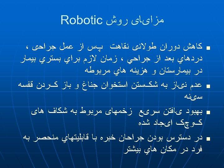 ﻣﺰﺍیﺎی ﺭﻭﺵ Robotic n n ﻛﺎﻫﺶ ﺩﻭﺭﺍﻥ ﻃﻮﻻﻧی ﻧﻘﺎﻫﺖ پﺲ ﺍﺯ ﻋﻤﻞ ﺟﺮﺍﺣی