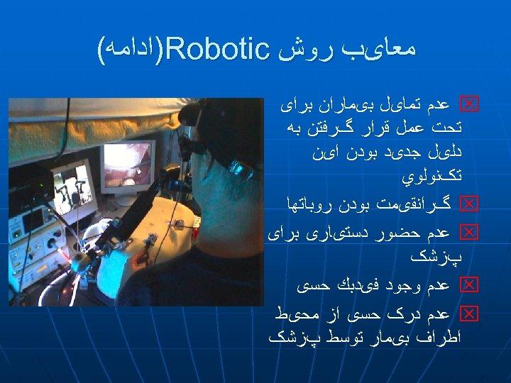 ﻣﻌﺎیﺐ ﺭﻭﺵ )Robotic ﺍﺩﺍﻣﻪ( x ﻋﺪﻡ ﺗﻤﺎیﻞ ﺑیﻤﺎﺭﺍﻥ ﺑﺮﺍی ﺗﺤﺖ ﻋﻤﻞ ﻗﺮﺍﺭ گﺮﻓﺘﻦ