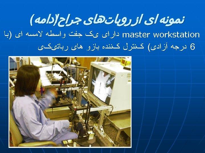 ﻧﻤﻮﻧﻪ ﺍی ﺍﺯ ﺭﻭﺑﺎﺕﻫﺎی ﺟﺮﺍﺡ ﺍﺩﺍﻣﻪ( ) master workstation ﺩﺍﺭﺍی یک ﺟﻔﺖ ﻭﺍﺳﻄﻪ