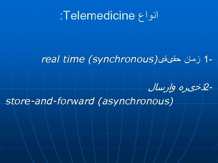 : Telemedicine ﺍﻧﻮﺍﻉ real time (synchronous) -1 ﺯﻣﺎﻥ ﺣﻘیﻘی 2ﺫﺧیﺮﻩ ﻭﺍﺭﺳﺎﻝ store-and-forward (asynchronous)