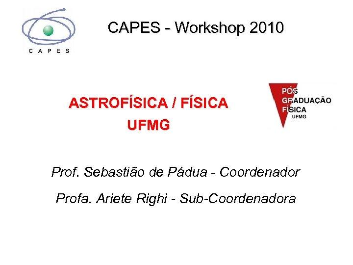 CAPES - Workshop 2010 ASTROFÍSICA / FÍSICA UFMG Prof. Sebastião de Pádua - Coordenador