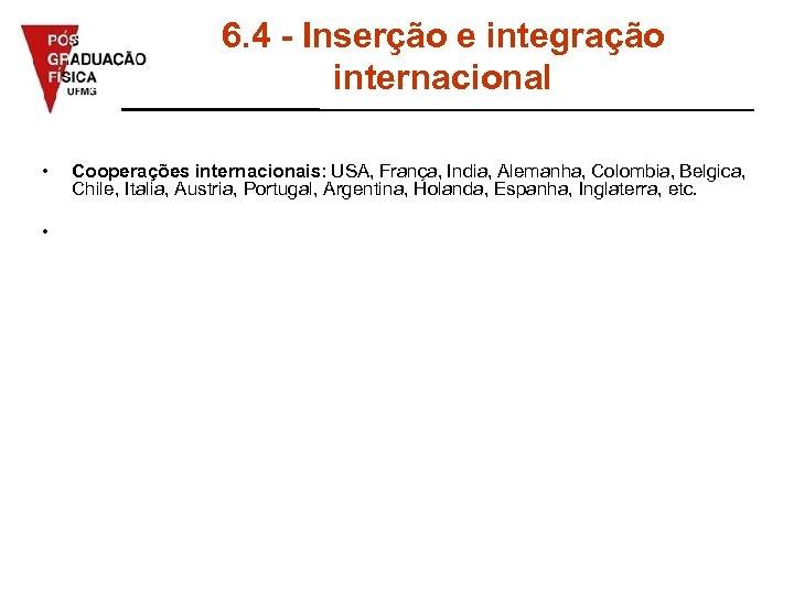 6. 4 - Inserção e integração internacional • • Cooperações internacionais: USA, França, India,