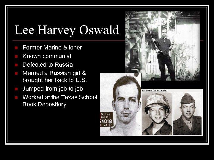 Lee Harvey Oswald n n n Former Marine & loner Known communist Defected to
