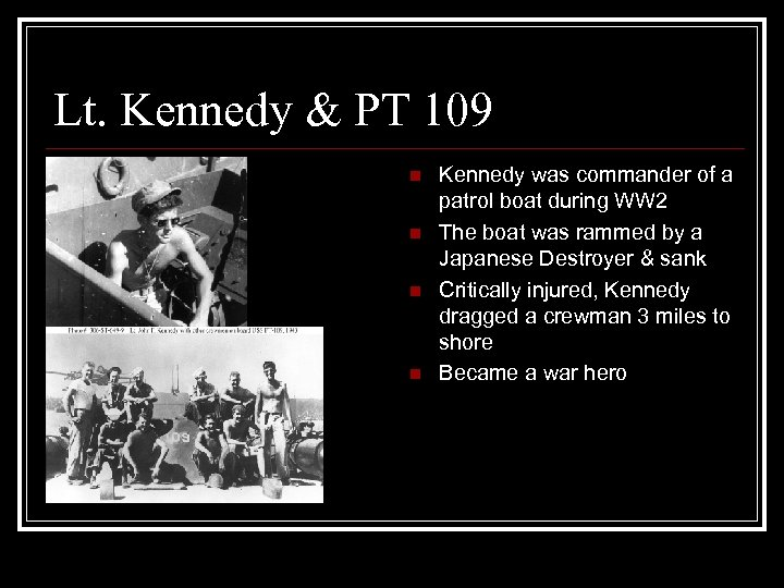 Lt. Kennedy & PT 109 n n Kennedy was commander of a patrol boat