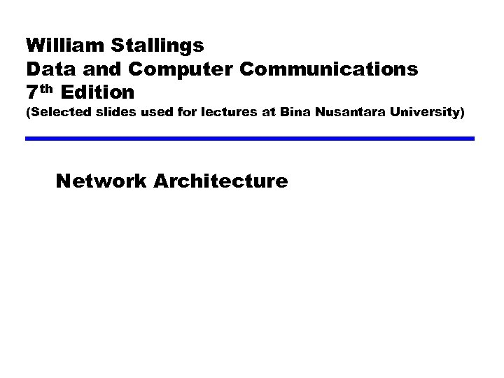 William Stallings Data and Computer Communications 7 th Edition (Selected slides used for lectures
