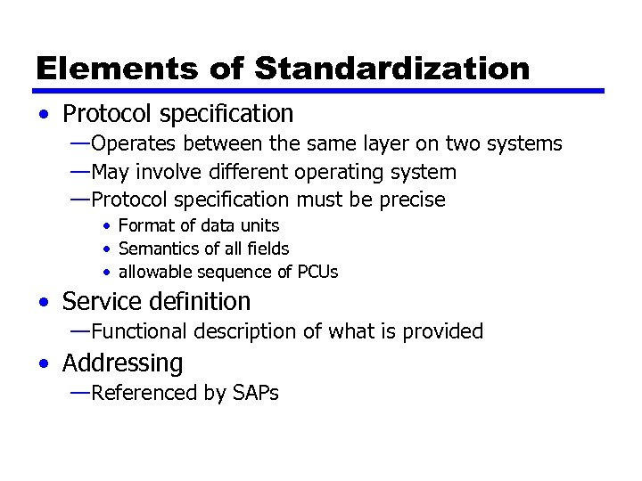 Elements of Standardization • Protocol specification —Operates between the same layer on two systems