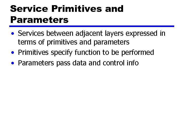 Service Primitives and Parameters • Services between adjacent layers expressed in terms of primitives