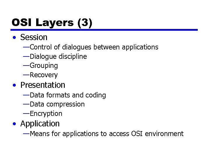 OSI Layers (3) • Session —Control of dialogues between applications —Dialogue discipline —Grouping —Recovery