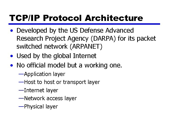 TCP/IP Protocol Architecture • Developed by the US Defense Advanced Research Project Agency (DARPA)