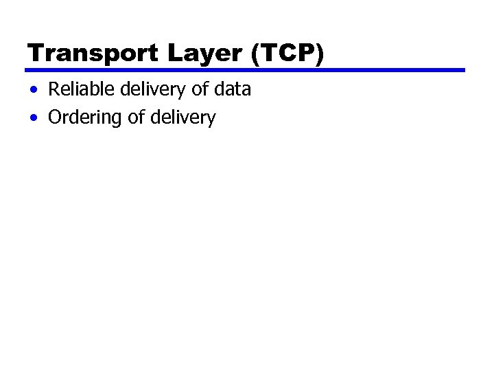 Transport Layer (TCP) • Reliable delivery of data • Ordering of delivery