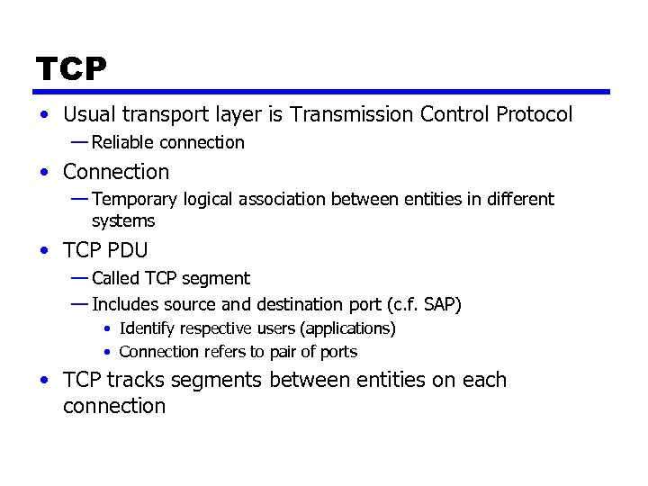 TCP • Usual transport layer is Transmission Control Protocol — Reliable connection • Connection