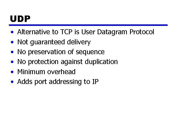 UDP • • • Alternative to TCP is User Datagram Protocol Not guaranteed delivery