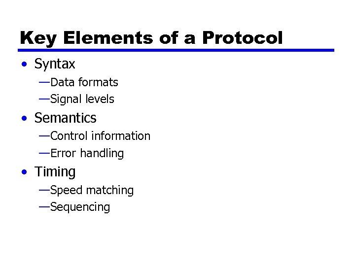Key Elements of a Protocol • Syntax —Data formats —Signal levels • Semantics —Control