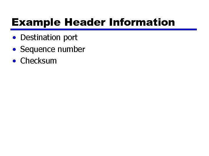 Example Header Information • Destination port • Sequence number • Checksum