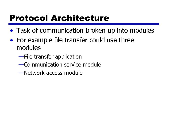 Protocol Architecture • Task of communication broken up into modules • For example file